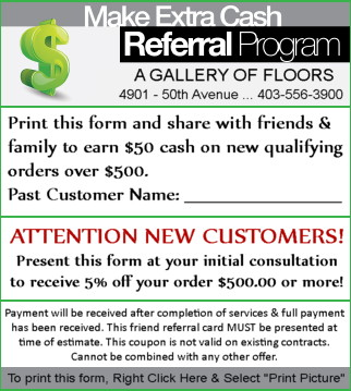 It's Our Cash Referral Program! Print this form and share with friends and family to earn $50.00 cash on new qualifying orders over $500.00. ATTENTION NEW CUSTOMERS! Present this form at your initial consultation to receive 5% off you're your order $500.00 or more. Please click here to see our Gallery of Floorings.